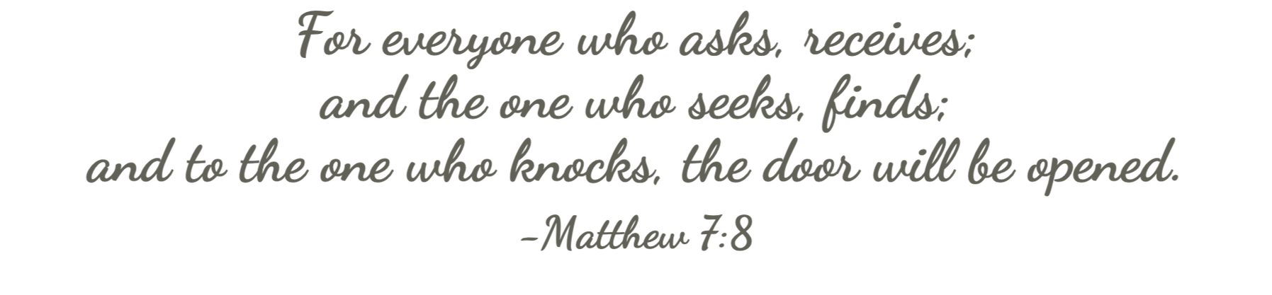 For everyone who asks, receives;  and the one who seeks, finds; and to the one who knocks, the door will be opened. Matthew 7:8